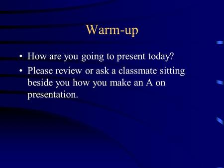 Warm-up How are you going to present today? Please review or ask a classmate sitting beside you how you make an A on presentation.