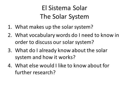 El Sistema Solar The Solar System 1.What makes up the solar system? 2.What vocabulary words do I need to know in order to discuss our solar system? 3.What.