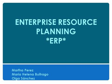 ENTERPRISE RESOURCE PLANNING *ERP* Martha Perez Maria Helena Buitrago Olga Sánchez.