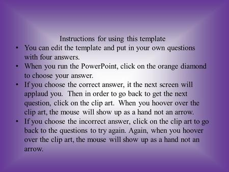 Instructions for using this template You can edit the template and put in your own questions with four answers. When you run the PowerPoint, click on.