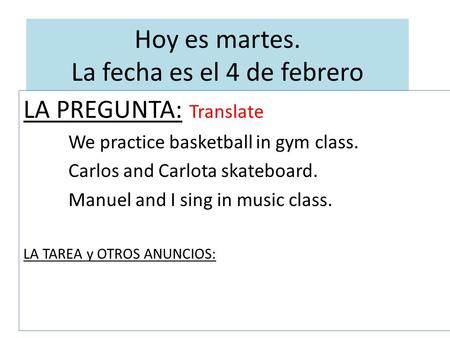 Hoy es martes. La fecha es el 4 de febrero LA PREGUNTA: Translate We practice basketball in gym class. Carlos and Carlota skateboard. Manuel and I sing.