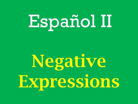 "Español II Negative Expressions. In English a sentence with 2 negative words is incorrect. – Ex. ""I don't know nothing."" is incorrect – Ex. ""I don't know."