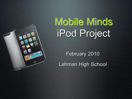 Mobile Minds iPod Project February 2010 Lehman High School.