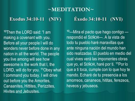 "~MEDITATION~ Exodus 34:10-11 (NIV) 10 Then the LORD said: ""I am making a covenant with you. Before all your people I will do wonders never before done."