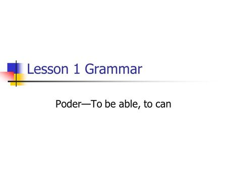 "Lesson 1 Grammar Poder—To be able, to can. Poder means ""to be able"" or ""can."" It has a spelling change in the yo, tú, ella and ellos forms. Poder Yo PuedoNosotrosPodemos."