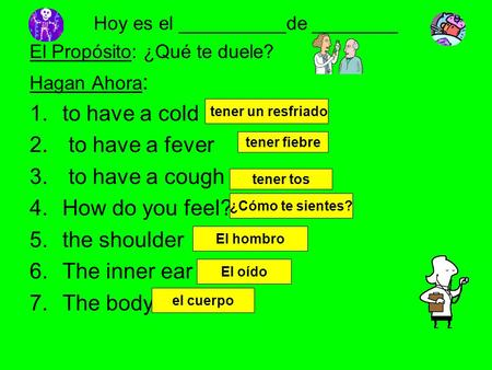 Hoy es el __________de ________ El Propósito: ¿Qué te duele? Hagan Ahora : 1.to have a cold 2. to have a fever 3. to have a cough 4.How do you feel? 5.the.