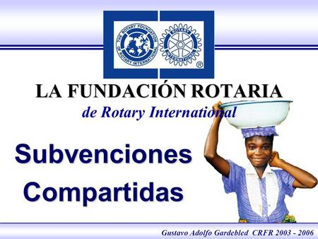 The Rotary Foundation of Rotary International Foundation eLearning 2005 LA FUNDACIÓN ROTARIA LA FUNDACIÓN ROTARIA de Rotary International SubvencionesCompartidas.