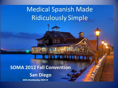Medical Spanish Made Ridiculously Simple SOMA 2012 Fall Convention San Diego Milla Kviatkovsky, OMS-III.