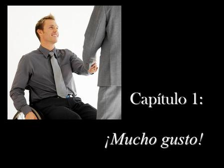Capítulo 1: ¡Mucho gusto! Objetivos de Primer Paso In this section, you will learn to: say hello and goodbye say hello and goodbye Introduce people and.