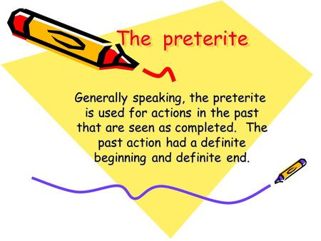 The preterite Generally speaking, the preterite is used for actions in the past is used for actions in the past that are seen as completed. The that are.