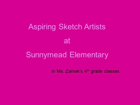Aspiring Sketch Artists at Sunnymead Elementary in Ms. Zamek's 4 th grade classes.