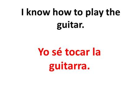 I know how to play the guitar. Yo sé tocar la guitarra.