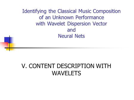 Identifying the Classical Music Composition of an Unknown Performance with Wavelet Dispersion Vector and Neural Nets V. CONTENT DESCRIPTION WITH WAVELETS.