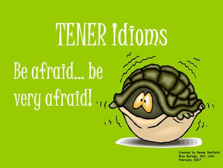 TENER Idioms Be afraid… be very afraid! Created by Renee Rehfeldt Blue Springs, MO, USA February 2007.