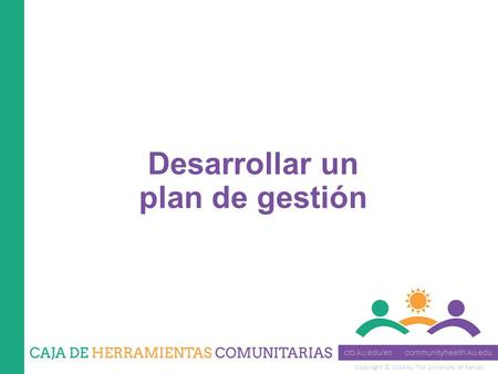 Copyright © 2014 by The University of Kansas Desarrollar un plan de gestión.