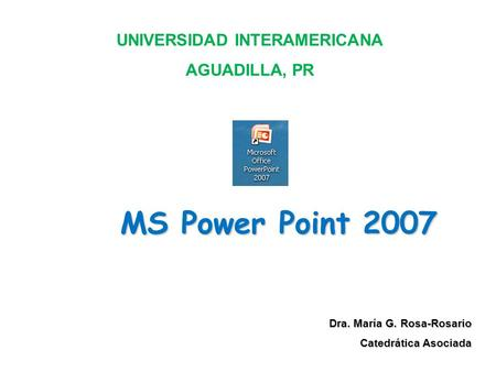 MS Power Point 2007 Dra. María G. Rosa-Rosario Catedrática Asociada UNIVERSIDAD INTERAMERICANA AGUADILLA, PR.