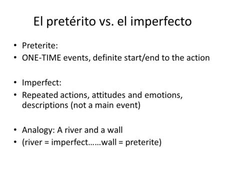 El pretérito vs. el imperfecto Preterite: ONE-TIME events, definite start/end to the action Imperfect: Repeated actions, attitudes and emotions, descriptions.