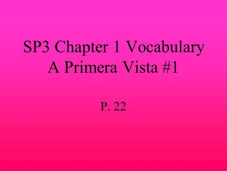 SP3 Chapter 1 Vocabulary A Primera Vista #1 P. 22.