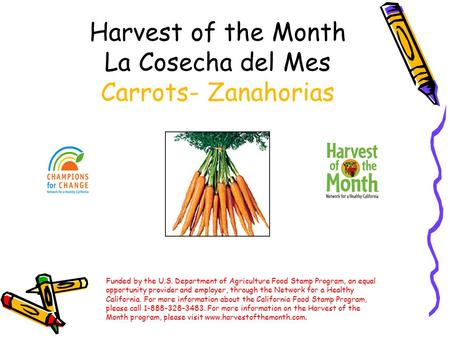 Harvest of the Month La Cosecha del Mes Carrots- Zanahorias Funded by the U.S. Department of Agriculture Food Stamp Program, an equal opportunity provider.