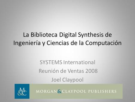 La Biblioteca Digital Synthesis de Ingeniería y Ciencias de la Computación SYSTEMS International Reunión de Ventas 2008 Joel Claypool.