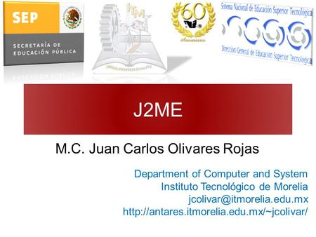 J2ME M.C. Juan Carlos Olivares Rojas Department of Computer and System Instituto Tecnológico de Morelia