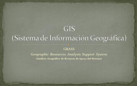 GRASS Geographic Resources Analysis Support System (Análisis Geográfico de Recursos de Apoyo del Sistema)
