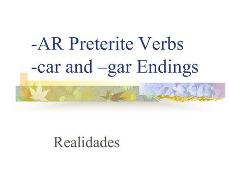 -AR Preterite Verbs -car and –gar Endings Realidades.