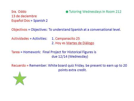 Sra. Oddo ☻ Tutoring Wednesdays in Room 212 13 de deciembre Español Dos = Spanish 2 Objectivos = Objectives: To understand Spanish at a conversational.
