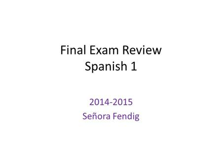 Final Exam Review Spanish 1 2014-2015 Señora Fendig.