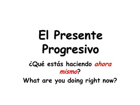 El Presente Progresivo ¿Qué estás haciendo ahora mismo? What are you doing right now?