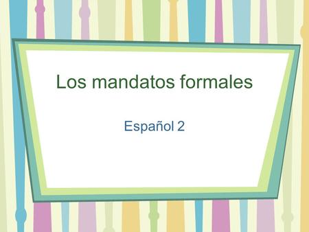 "Los mandatos formales Español 2 Commands in English… … are pretty easy. You just use a base verb form (without a subject, since it's always ""you"") to."