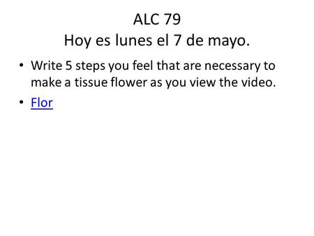 ALC 79 Hoy es lunes el 7 de mayo. Write 5 steps you feel that are necessary to make a tissue flower as you view the video. Flor.