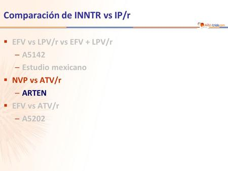 Comparación de INNTR vs IP/r  EFV vs LPV/r vs EFV + LPV/r –A5142 –Estudio mexicano  NVP vs ATV/r –ARTEN  EFV vs ATV/r –A5202.