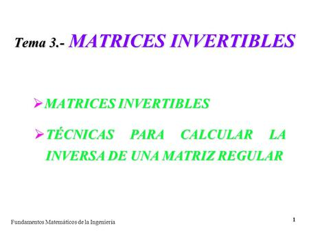 Fundamentos Matemáticos de la Ingeniería 1 Tema 3.- MATRICES INVERTIBLES  MATRICES INVERTIBLES  TÉCNICAS PARA CALCULAR LA INVERSA DE UNA MATRIZ REGULAR.