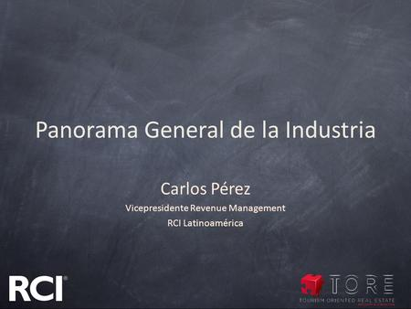 Panorama General de la Industria Carlos Pérez Vicepresidente Revenue Management RCI Latinoamérica.
