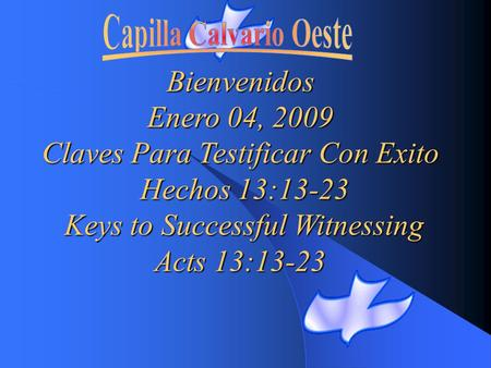Bienvenidos Enero 04, 2009 Claves Para Testificar Con Exito Hechos 13:13-23 Keys to Successful Witnessing Acts 13:13-23 Acts 13:13-23.