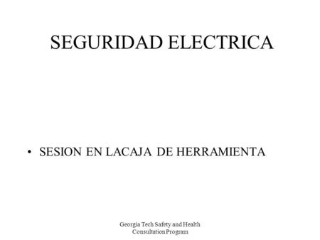 Georgia Tech Safety and Health Consultation Program SEGURIDAD ELECTRICA SESION EN LACAJA DE HERRAMIENTA.