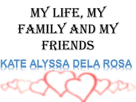 MY LIFE, MY FAMILY AND MY FRIENDS