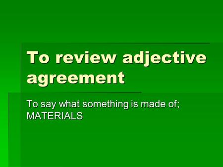 To review adjective agreement To say what something is made of; MATERIALS.