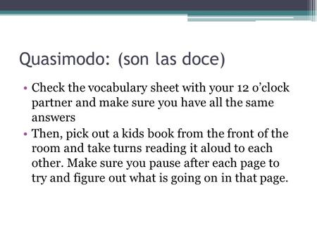 Quasimodo: (son las doce) Check the vocabulary sheet with your 12 o'clock partner and make sure you have all the same answers Then, pick out a kids book.