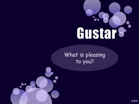 Gustar What is pleasing to you?.
