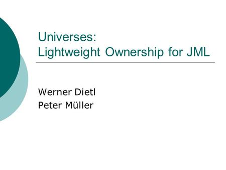 Universes: Lightweight Ownership for JML Werner Dietl Peter Müller.