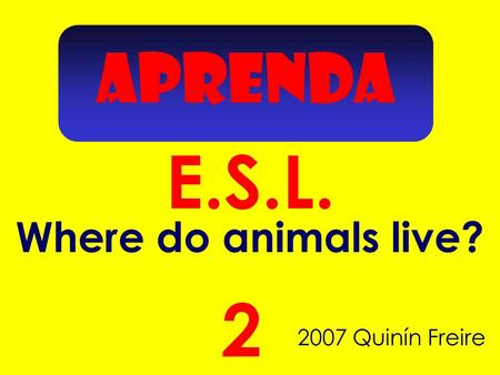 APRENDA E.S.L. 2007 Quinín Freire 2 Where do animals live?
