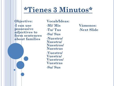 *Tienes 3 Minutos* Objective: I can use possessive adjectives to form sentences about families Vocab/Ideas: Mi/ Mis Tu/ Tus Su/ Sus Nuestro/ Nuestra/ Nuestros/