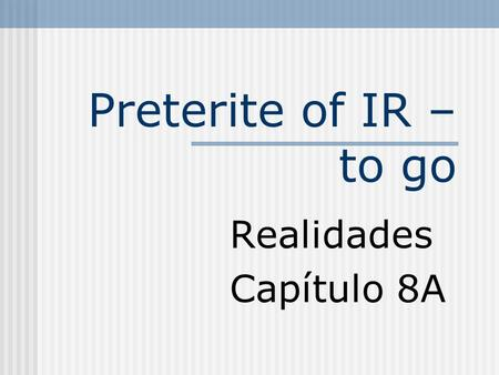 Preterite of IR – to go Realidades Capítulo 8A Preterite of IR Unlike regular preterite verbs, forms of IR have no accents. This is an irregular verb.