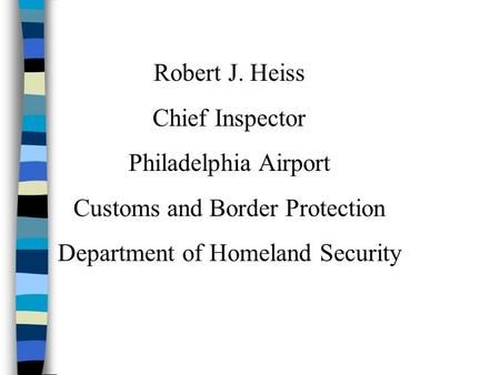 Robert J. Heiss Chief Inspector Philadelphia Airport Customs and Border Protection Department of Homeland Security.