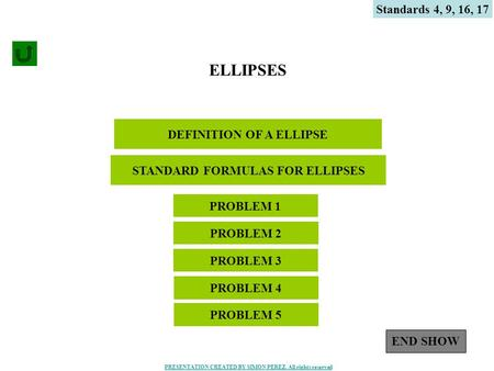 1 DEFINITION OF A ELLIPSE ELLIPSES PROBLEM 4 PROBLEM 1 PROBLEM 3 PROBLEM 2 STANDARD FORMULAS FOR ELLIPSES PROBLEM 5 Standards 4, 9, 16, 17 END SHOW PRESENTATION.