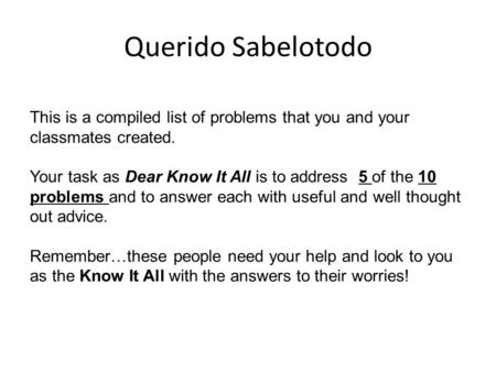 Querido Sabelotodo This is a compiled list of problems that you and your classmates created. Your task as Dear Know It All is to address 5 of the 10 problems.
