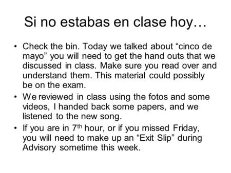 "Si no estabas en clase hoy… Check the bin. Today we talked about ""cinco de mayo"" you will need to get the hand outs that we discussed in class. Make sure."
