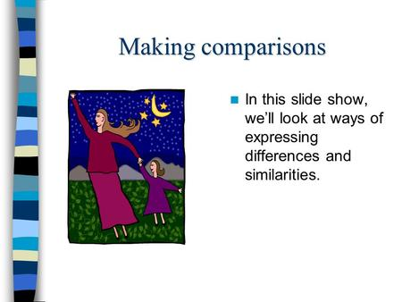 Making comparisons In this slide show, we'll look at ways of expressing differences and similarities.